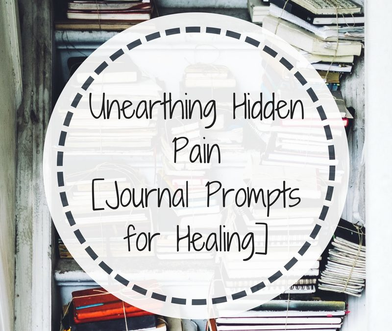 Unearthing Hidden Pain [Journal Prompts for Healing]